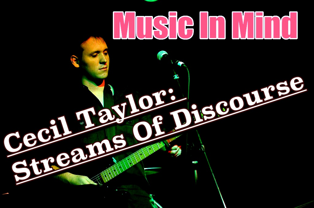 Music In Mind #7 – Cecil Taylor: Streams Of Discourse (1 of 2)